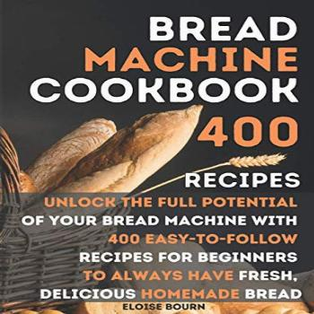Bread Machine Cookbook: Unlock The Full Potential Of Your