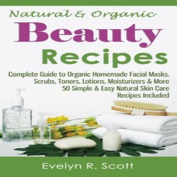 Natural & Organic Beauty Recipes - Complete Guide to Organic