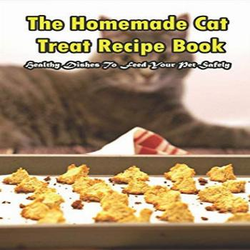 The Homemade Cat Treat Recipe Book_ Healthy Dishes To Feed